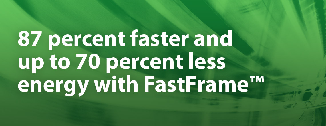 87 percent faster and up to 70 percent less energy with FastFrame™