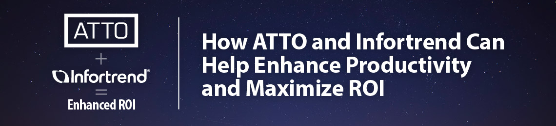 ATTO and Infortrend Solutions Enhance Productivity and Maximize ROI